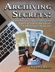 Archiving Secrets: Common Sense Advice On Saving Photos & Family Documents Without Fancy Programs ebook by John Hirtle