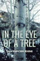 In the Eye of a Tree ebook by Ella Zupcsek-Rhine