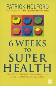 6 Weeks To Superhealth - An easy-to-follow programme for total health transformation ebook by Patrick Holford