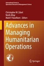 Advances in Managing Humanitarian Operations ebook by Christopher W. Zobel,Nezih Altay,Mark P. Haselkorn
