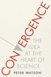 Convergence - The Idea at the Heart of Science ebook by Kobo.Web.Store.Products.Fields.ContributorFieldViewModel