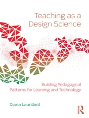 Teaching as a Design Science: Building Pedagogical Patterns for Learning and Technology ebook by Laurillard, Diana