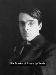 Six Books of Prose ebook by William Butler Yeats