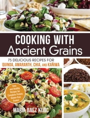 Cooking with Ancient Grains - 75 Delicious Recipes Quinoa, Amaranth, Chia, and Kaniwa ebook by Maria Baez Kijac