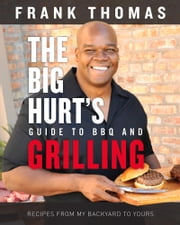 Big Hurt's Guide to BBQ and Grilling - Recipes from My Backyard to Yours ebook by Frank Thomas