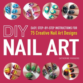 DIY Nail Art - Easy, Step-by-Step Instructions for 75 Creative Nail Art Designs ebook by Catherine Rodgers