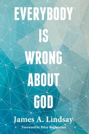 Everybody Is Wrong About God ebook by James A. Lindsay,Peter Boghossian