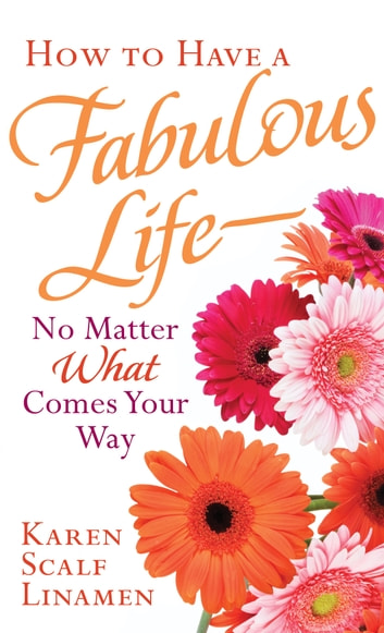 How to Have a Fabulous Life--No Matter What Comes Your Way ebook by Karen Scalf Linamen