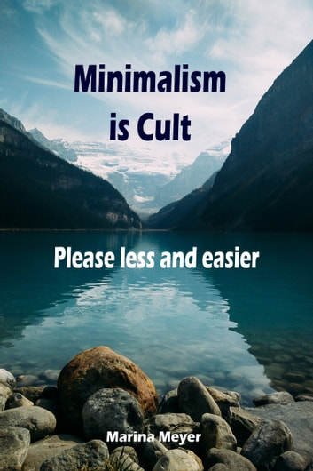 Minimalism is Cult...Please less and easier - Throw ballast overboard liberated! (Minimalism: Declutter your life, home, mind & soul) ebook by Marina Meyer