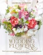 Grow Your Own Wedding Flowers ebook by Georgie Newbery