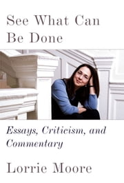 See What Can Be Done - Essays, Criticism, and Commentary ebook by Lorrie Moore