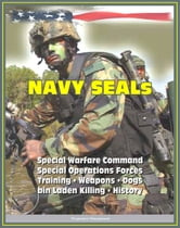 21st Century Essential Guide to U.S. Navy SEALs (Sea, Air, Land), Special Warfare Command, Special Operations Forces, Training, Weapons, Tactics, Dogs, Vehicles, History, bin Laden Killing ebook by Progressive Management