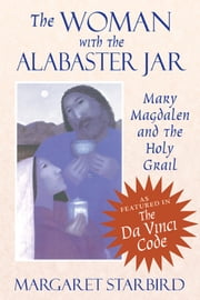 The Woman with the Alabaster Jar: Mary Magdalen and the Holy Grail - Mary Magdalen and the Holy Grail ebook by Margaret Starbird