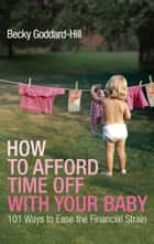 How to Afford Time Off with your Baby - 101 Ways to Ease the Financial Strain ebook by Becky Goddard-Hill