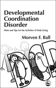 Developmental Coordination Disorder - Hints and Tips for the Activities of Daily Living ebook by Morven Ball