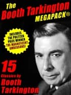 The Booth Tarkington MEGAPACK® - 15 Classic Books ebook by Booth Tarkington