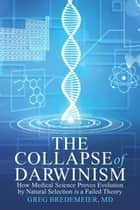 The Collapse of Darwinism - How Medical Science Proves Evolution by Natural Selection Is a Failed Theory ebook by Greg Bredemeier