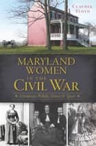 Maryland Women in the Civil War - Unionists, Rebels, Slaves & Spies ebook by Claudia Floyd