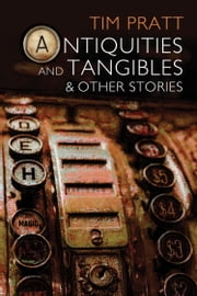 Antiquities and Tangibles and Other Stories ebook by Tim Pratt