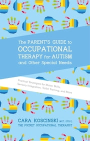 The Parent's Guide to Occupational Therapy for Autism and Other Special Needs - Practical Strategies for Motor Skills, Sensory Integration, Toilet Training, and More ebook by Cara Koscinski