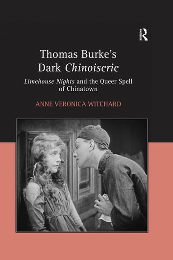Thomas Burke's Dark Chinoiserie - Limehouse Nights and the Queer Spell of Chinatown ebook by Anne Veronica Witchard