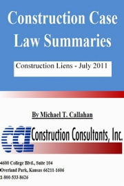 Construction Case Law Summaries: Construction Liens July 2011 ebook by Michael T. Callahan