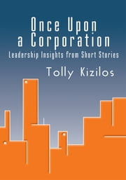 Once Upon a Corporation - Leadership Insights from Short Stories ebook by Tolly Kizilos