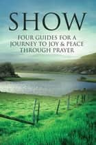 Show: Four Guides for a Journey to Joy & Peace Through Prayer ebook by Will Hine