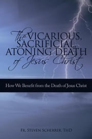 The Vicarious, Sacrificial, Atoning Death of Jesus Christ - How We Benefit from the Death of Jesus Christ ebook by Fr. Steven Scherrer, ThD