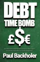 Debt Time Bomb! Debt Mountains: The Financial Crisis and its Toxic Legacy for the Next Generation - A Christian Perspective ebook by Paul Backholer