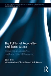 The Politics of Recognition and Social Justice - Transforming Subjectivities and New Forms of Resistance ebook by Maria Pallotta-Chiarolli,Bob Pease