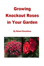 Growing Knockout Roses in Your Garden ebook by Robert Donaldson