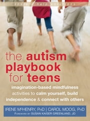 The Autism Playbook for Teens - Imagination-Based Mindfulness Activities to Calm Yourself, Build Independence, and Connect with Others ebook by Carol Moog, PhD, Susan Kaiser Greenland,...
