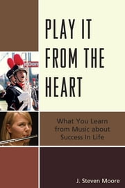 Play it from the Heart - What You Learn From Music About Success In Life ebook by J. Steven Moore