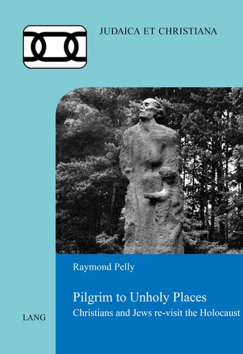 Pilgrim to Unholy Places - Christians and Jews re-visit the Holocaust ebook by Raymond Pelly