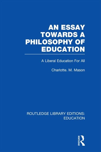 An Essay Towards A Philosophy of Education (RLE Edu K) - A Liberal Education for All ebook by Charlotte M Mason