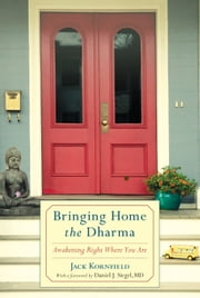 Bringing Home the Dharma - Awakening Right Where You Are ebook by Jack Kornfield,Dr. Daniel Siegel