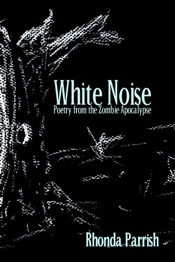 White Noise - Poems from the Zombie Apocalypse ebook by Rhonda Parrish