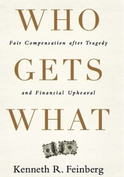 Who Gets What - Fair Compensation after Tragedy and Financial Upheaval ebook by Kenneth R. Feinberg