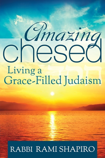 Amazing Chesed - Living a Grace-Filled Judaism ebook by Rabbi Rami Shapiro
