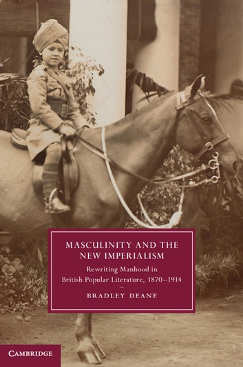 Masculinity and the New Imperialism - Rewriting Manhood in British Popular Literature, 1870–1914 ebook by Bradley Deane