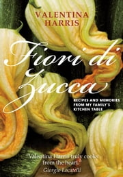Fiori di Zucca - Recipes and Memories from My Family's Kitchen Table ebook by Valentina Harris