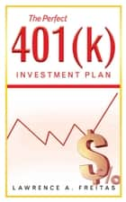 The Perfect 401(K) Investment Plan - A Successful Strategy ebook by Lawrence A. Freitas
