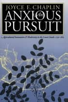 An Anxious Pursuit - Agricultural Innovation and Modernity in the Lower South, 1730-1815 ebook by Joyce E. Chaplin