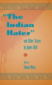 """The Indian Hater"" - And Other Stories by James Hall ebook by Edward Watts"