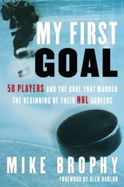 My First Goal - 50 players and the goal that marked the beginning of their NHL career ebook by Mike Brophy