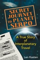 Secret Journey to Planet Serpo ebook by Len Kasten