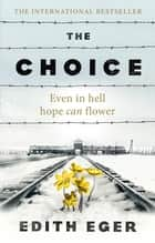 The Choice - A true story of hope eBook by Edith Eger