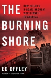 The Burning Shore - How Hitler's U-Boats Brought World War II to America ebook by Ed Offley