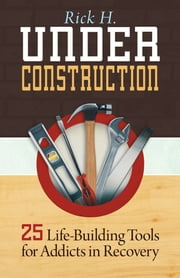 Under Construction - 25 Life-Building Tools for Addicts in Recovery ebook by Rick H.